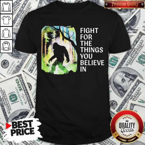 Bigfoot Fight For The Things You Believe In Shirt