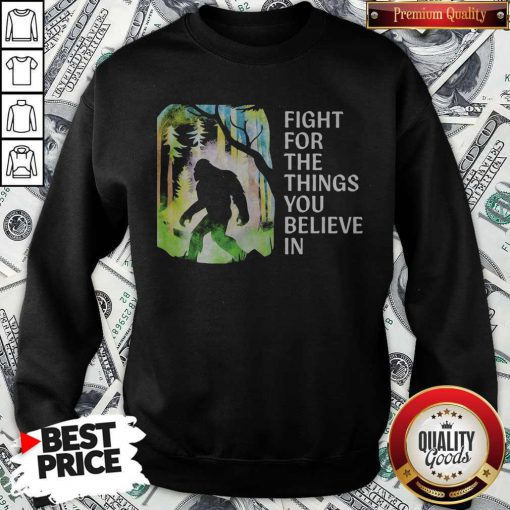 Bigfoot Fight For The Things You Believe In Sweatshirt