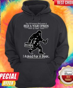 Bigfoot The Difference Between A Beer And Your Opinion Is That I Asked For A Beer Hoodie