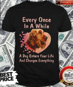 Cocker Spaniel Every Once In A While A Dog Enters Your Life Shirt