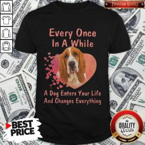 Every Once In A While A Dog Enters Your Everything Shirt