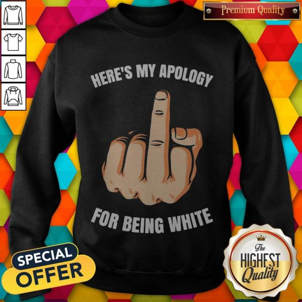 Fuck Here's My Apology For Being White Sweatshirt