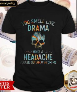 Funny You Smell Like Drama And A Headache Skull Get Shirt