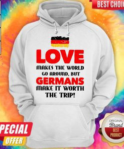 Germany Flag Love Makes The World Go Around But Germans Make It Worth The Trip Hoodie