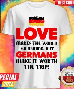 Germany Flag Love Makes The World Go Around But Germans Make It Worth The Trip Shirt