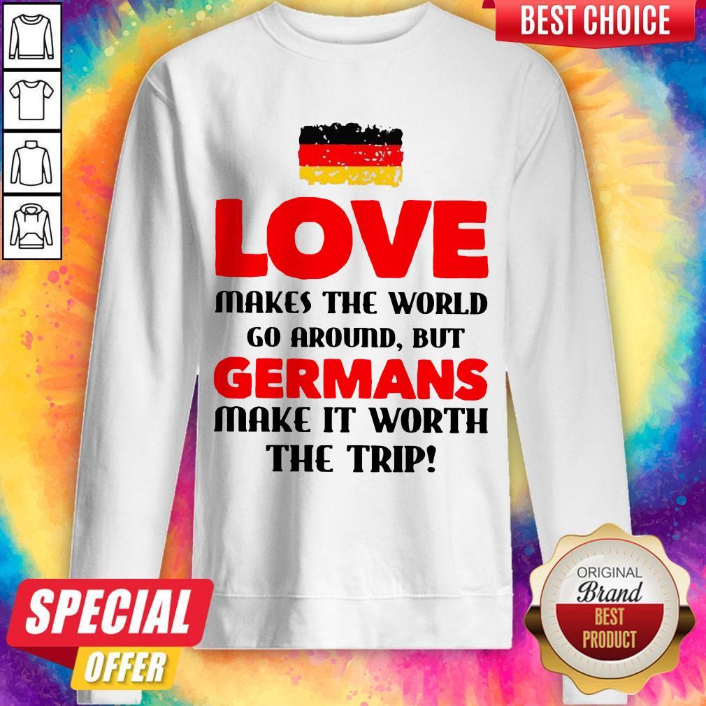 Germany Flag Love Makes The World Go Around But Germans Make It Worth The Trip Sweatshirt