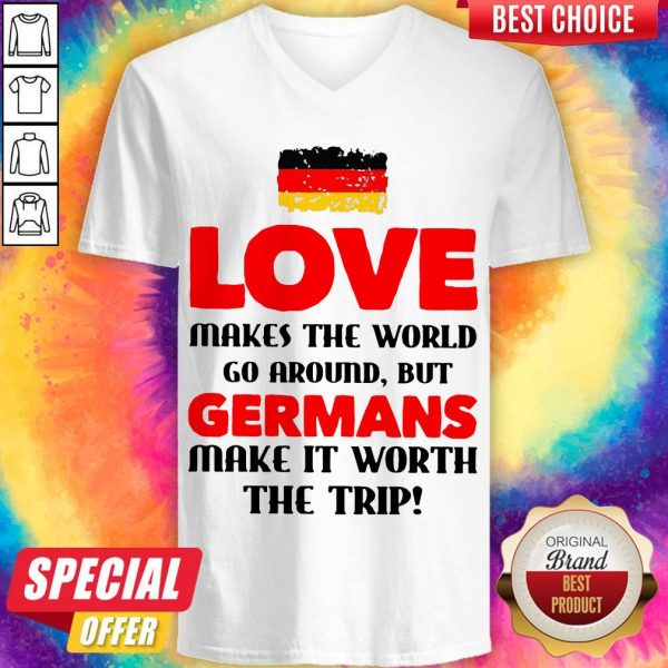 Germany Flag Love Makes The World Go Around But Germans Make It Worth The Trip V- neck
