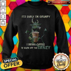 Grumpy Dragon It's Early I'm Grumpy I Drink Coffee To Burn Off The Crazy Sweatshirt