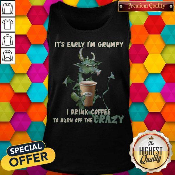 Grumpy Dragon It's Early I'm Grumpy I Drink Coffee To Burn Off The Crazy Tank Top