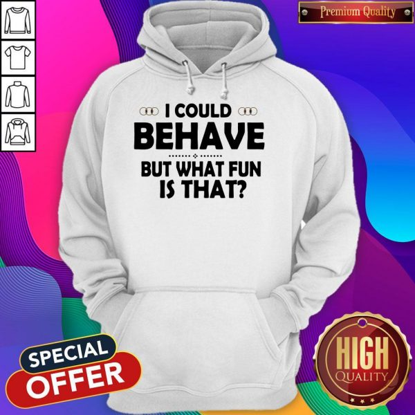 I Could Behave But What Fun Is That Hoodiea