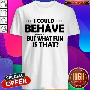 I Could Behave But What Fun Is That Shirt