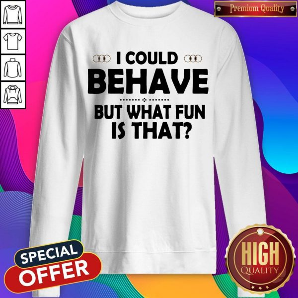 I Could Behave But What Fun Is That Sweatshirt