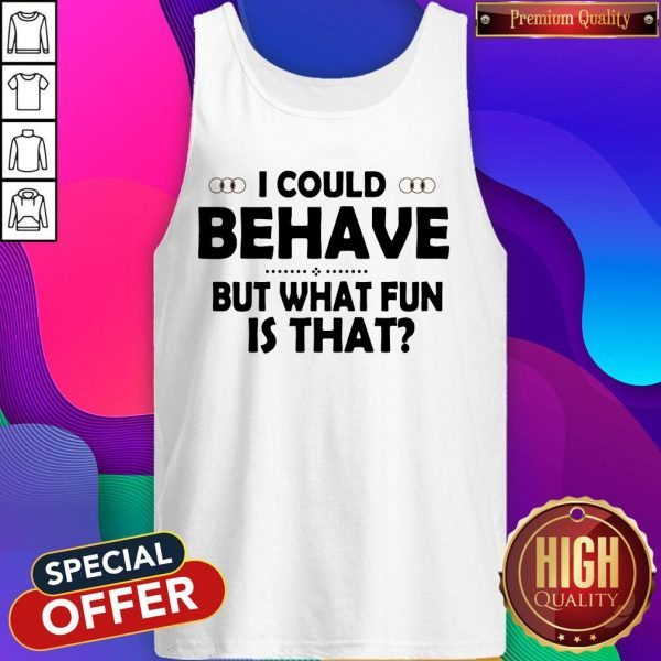 I Could Behave But What Fun Is That Tank Top