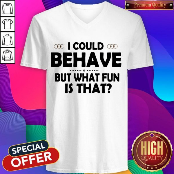 I Could Behave But What Fun Is That V- neck