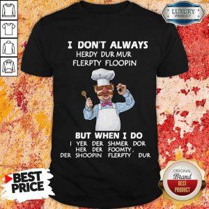 I Don't Always Herdy Dur Mur Flerpty Floopin But When I Do Shirt