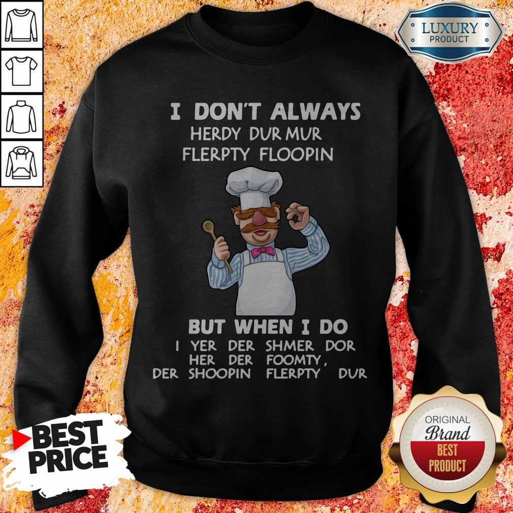 I Don't Always Herdy Dur Mur Flerpty Floopin But When I Do Sweatshirt