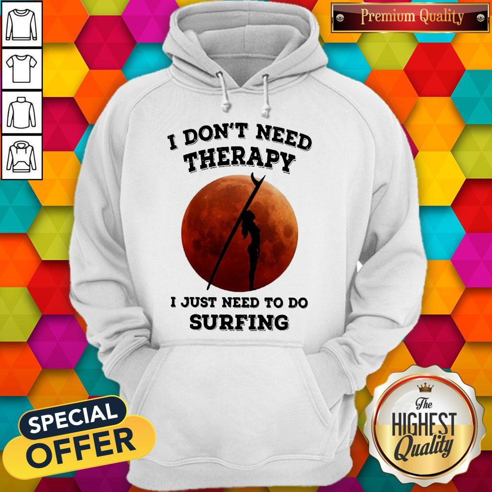 I Don't Need Therapy I Just Need To Do Surfing Hoodie