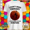 I Don't Need Therapy I Just Need To Do Surfing Shirt