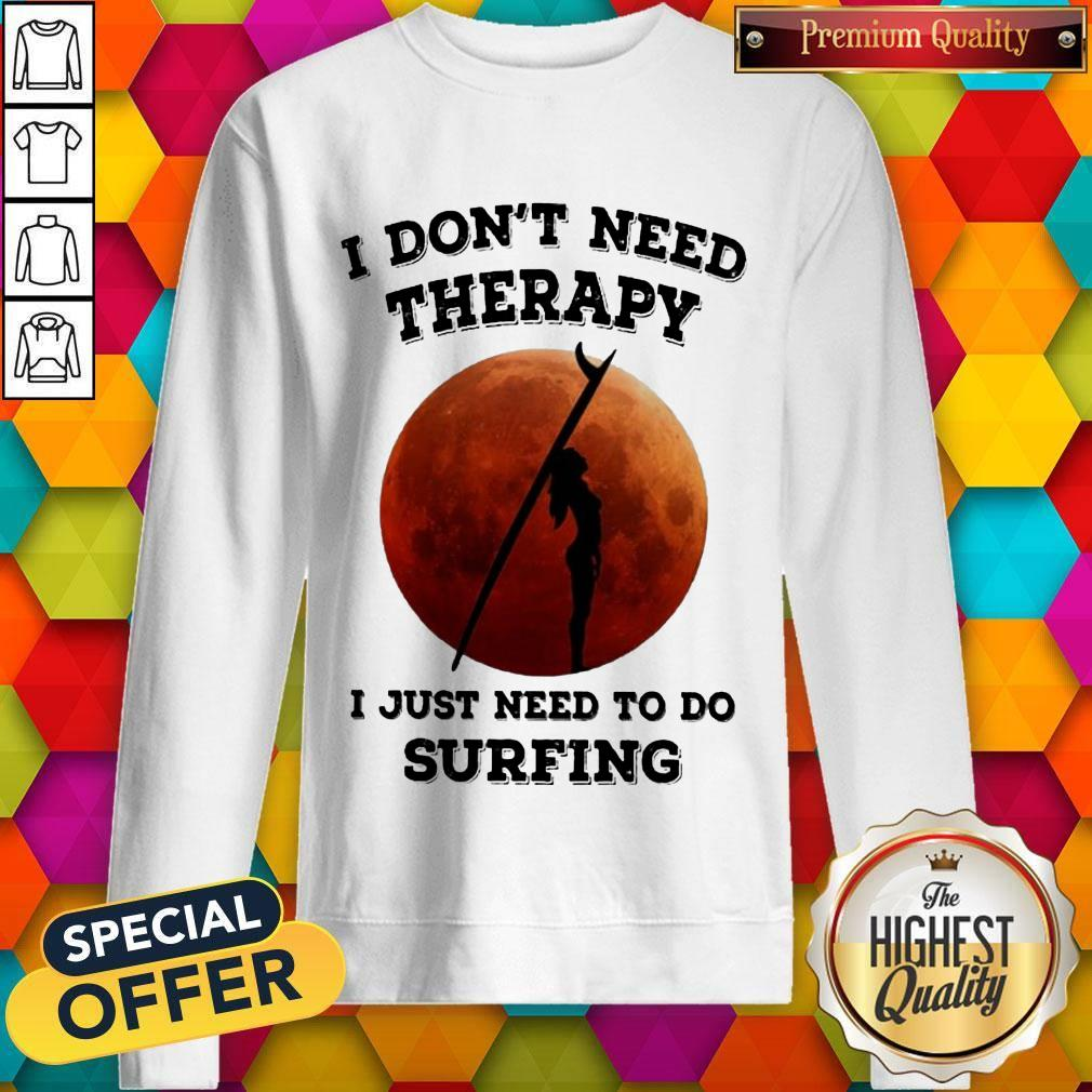 I Don't Need Therapy I Just Need To Do Surfing Sweatshirt