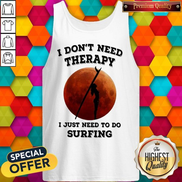 I Don't Need Therapy I Just Need To Do Surfing Tank Top
