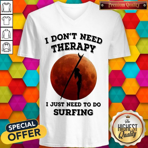 I Don't Need Therapy I Just Need To Do Surfing V- neck