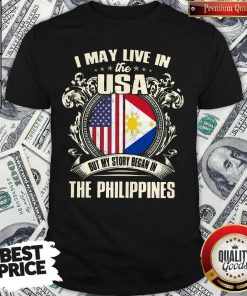 I May Live In The Usa But My Story Began In The Philippines Shirt