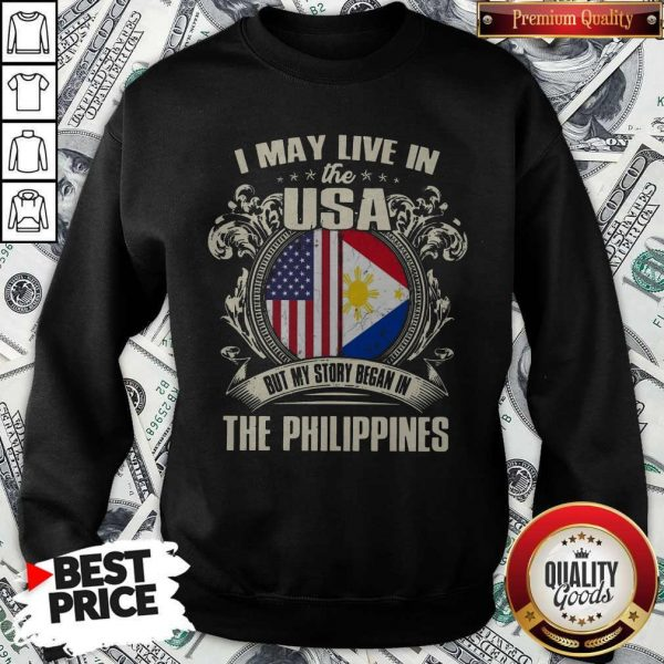 I May Live In The Usa But My Story Began In The Philippines Sweatshirt