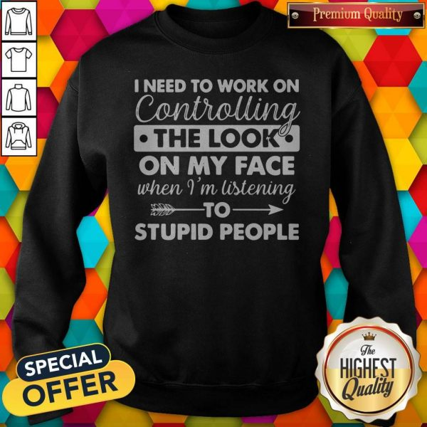 I Need To Work On Controlling The Look On My Face When I'm Listening To Stupid People ShirtI Need To Work On Controlling The Look On My Face When I'm Listening To Stupid People Sweatshirt