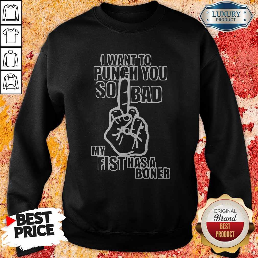 I Want To Punch You So Bad My Fist Has A Boner Sweatshirt