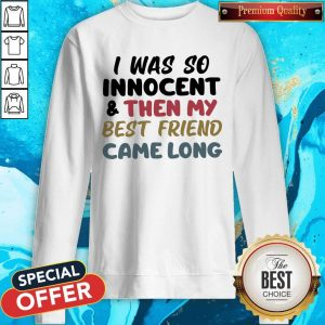 I Was So Innocent And Then My Best Friend Came Long Sweatshirt