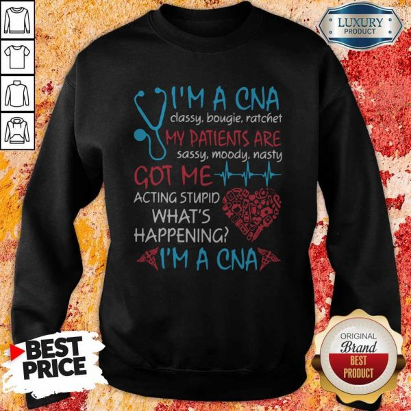 I'M A CNA Classy Bougie Ratchet My Patients Are Sassy Moody Nasty Got Me Acting Stupid What'S Happening I'M A CNA Sweatshirt