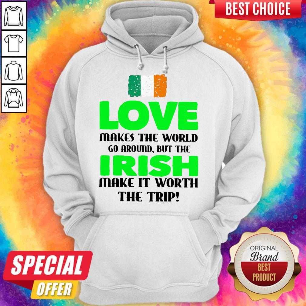 Ireland Flag Love Makes The World Go Around But Irish Make It Worth The Trip Hoodie