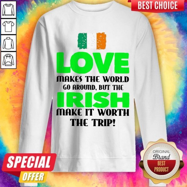 Ireland Flag Love Makes The World Go Around But Irish Make It Worth The Trip Sweatshirt