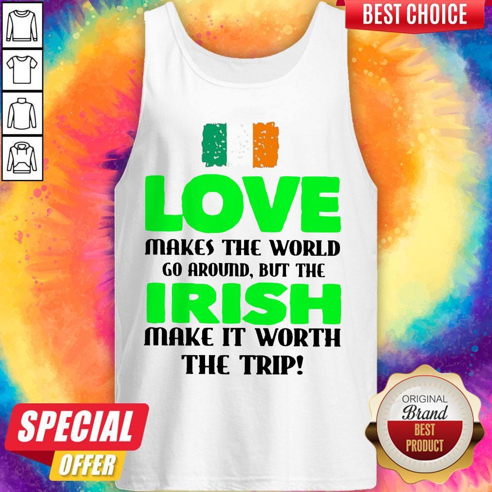 Ireland Flag Love Makes The World Go Around But Irish Make It Worth The Trip Tank Top