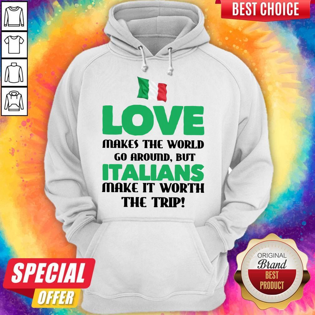 Italian Flag Love Makes The World Go Around But Italians Make It Worth The Trip Hoodie