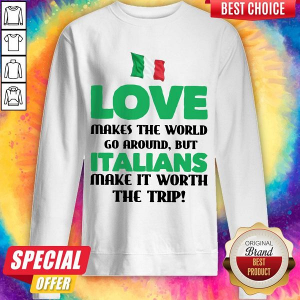 Italian Flag Love Makes The World Go Around But Italians Make It Worth The Trip Sweatshirt