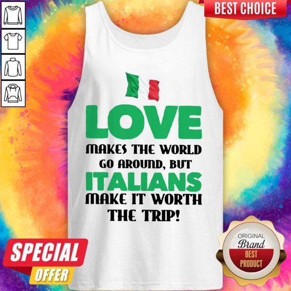 Italian Flag Love Makes The World Go Around But Italians Make It Worth The Trip Tank Top