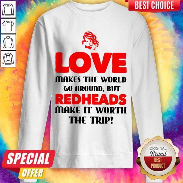 Love Makes The World Go Around But Redheads Make It Worth The Trip Sweatshirt