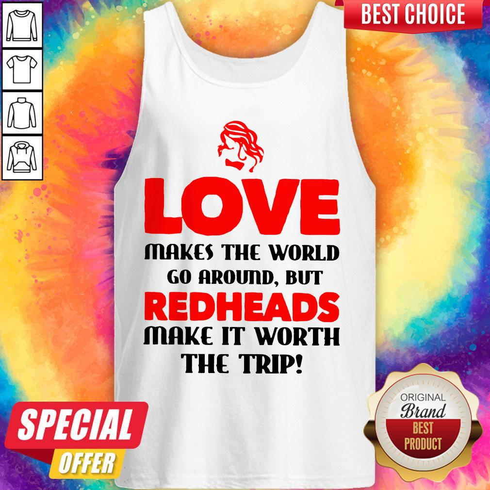 Love Makes The World Go Around But Redheads Make It Worth The Trip Tank Top