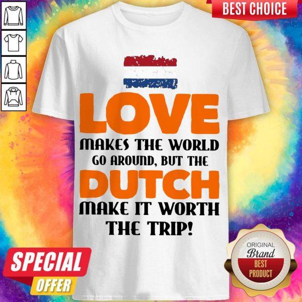 Netherlands Flag Love Makes The World Go Around But Dutch Make It Worth The Trip Shirt