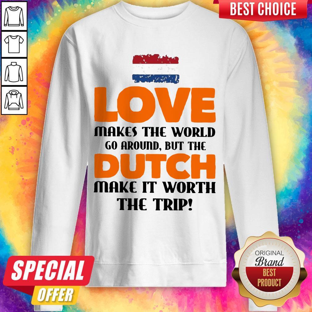 Netherlands Flag Love Makes The World Go Around But Dutch Make It Worth The Trip Sweatshirt