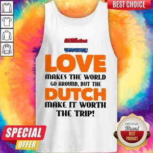 Netherlands Flag Love Makes The World Go Around But Dutch Make It Worth The Trip Tank Top