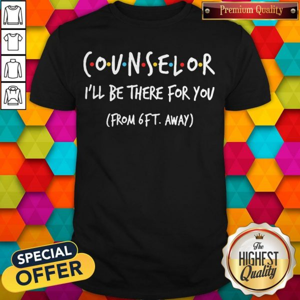 Nice Counselor I'll Be There For You From 6ft Away Shirt