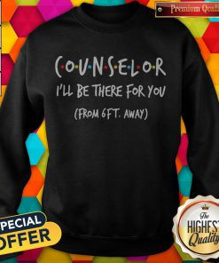 Nice Counselor I'll Be There For You From 6ft Away Sweatshirt