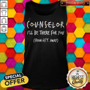 Nice Counselor I'll Be There For You From 6ft Away Tank Top