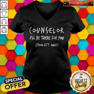 Nice Counselor I'll Be There For You From 6ft Away V- neck