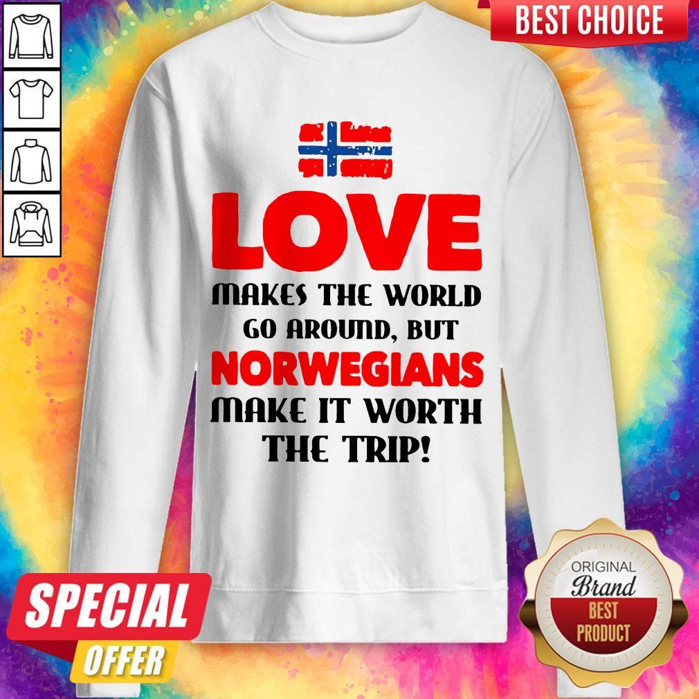 Norwegian Flag Love Makes The World Go Around But Norwegians Make It Worth The Trip Sweatshirt