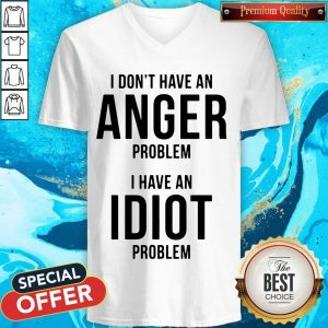 Official I Don't Have An Anger Problem I Have An Idiot Problem V- neck