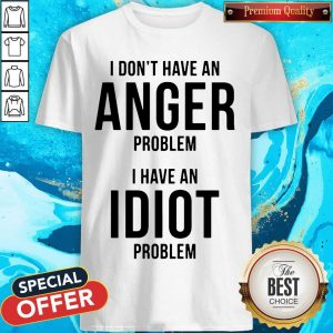 Official I Don't Have An Anger Problem I Have An Idiot Problem Shirt