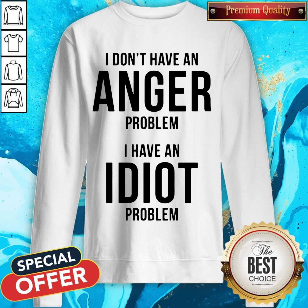 Official I Don't Have An Anger Problem I Have An Idiot Problem Sweatshirt